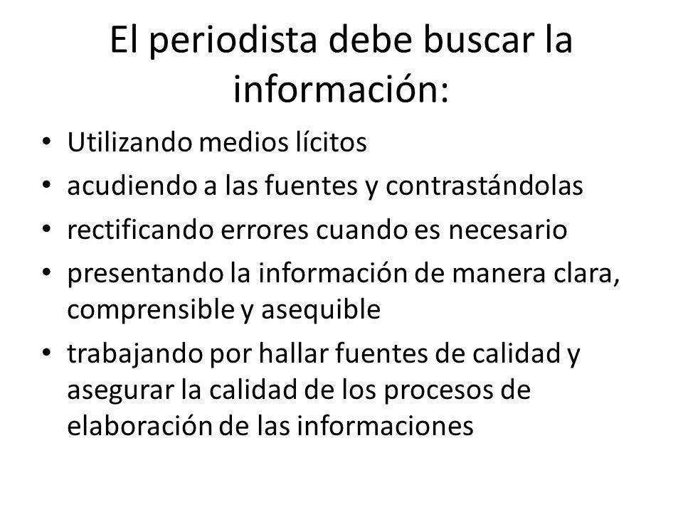 El periodista debe buscar la información: Utilizando medios lícitos acudiendo a las fuentes y contrastándolas rectificando errores cuando es necesario