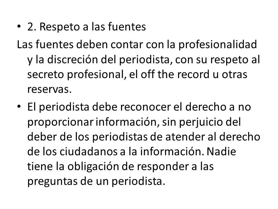 2. Respeto a las fuentes Las fuentes deben contar con la profesionalidad y la discreción del periodista, con su respeto al secreto profesional, el off