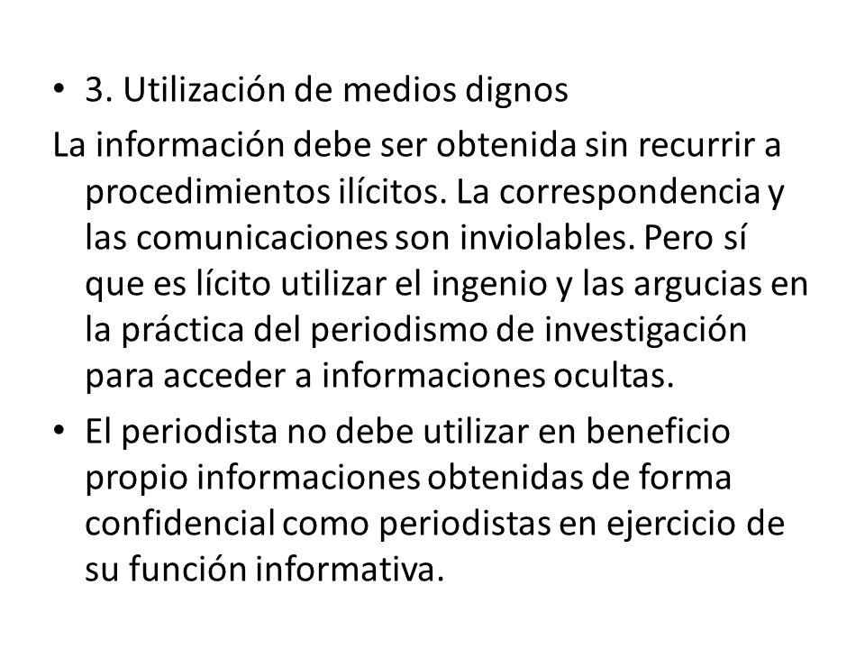 3. Utilización de medios dignos La información debe ser obtenida sin recurrir a procedimientos ilícitos. La correspondencia y las comunicaciones son i
