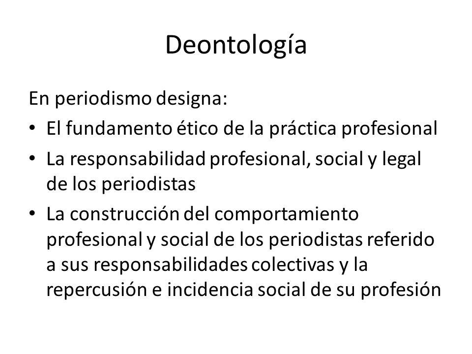 Deontología En periodismo designa: El fundamento ético de la práctica profesional La responsabilidad profesional, social y legal de los periodistas La