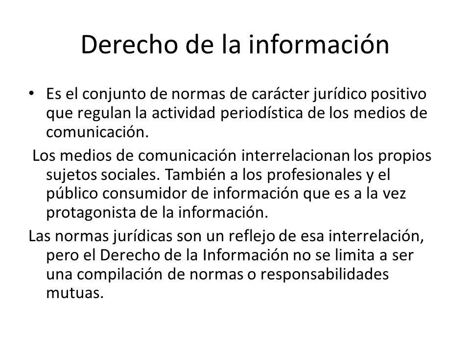 Derecho de la información Es el conjunto de normas de carácter jurídico positivo que regulan la actividad periodística de los medios de comunicación.