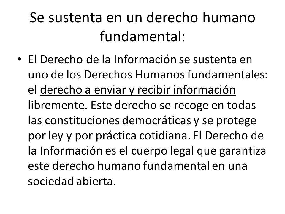 Se sustenta en un derecho humano fundamental: El Derecho de la Información se sustenta en uno de los Derechos Humanos fundamentales: el derecho a envi