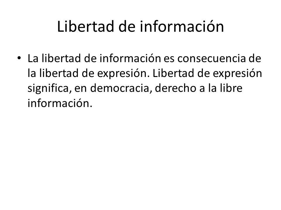 Libertad de información La libertad de información es consecuencia de la libertad de expresión. Libertad de expresión significa, en democracia, derech