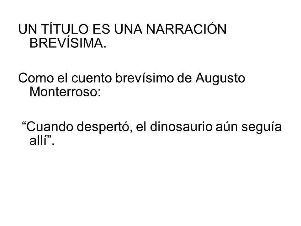 UN TÍTULO ES UNA NARRACIÓN BREVÍSIMA. Como el cuento brevísimo de Augusto Monterroso: Cuando despertó, el dinosaurio aún seguía allí.