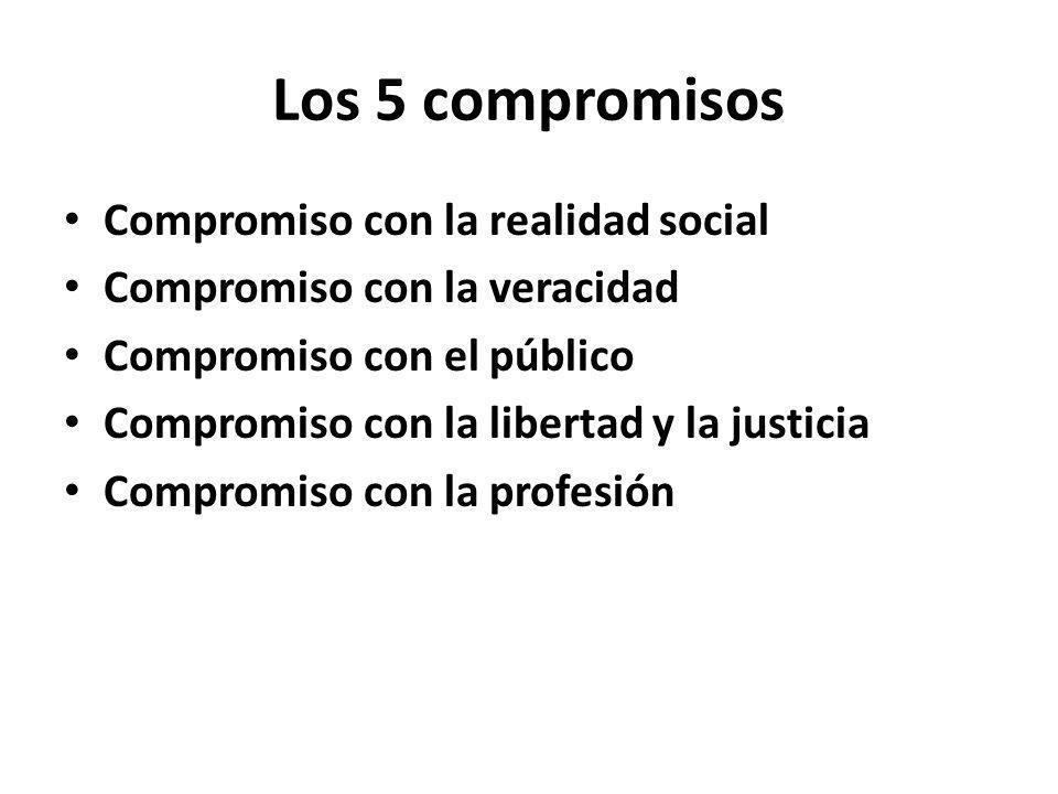 Los 5 compromisos Compromiso con la realidad social Compromiso con la veracidad Compromiso con el público Compromiso con la libertad y la justicia Compromiso con la profesión
