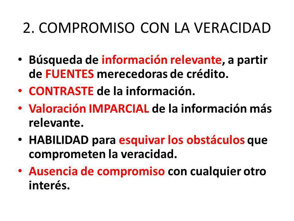 2. COMPROMISO CON LA VERACIDAD Búsqueda de información relevante, a partir de FUENTES merecedoras de crédito. CONTRASTE de la información. Valoración