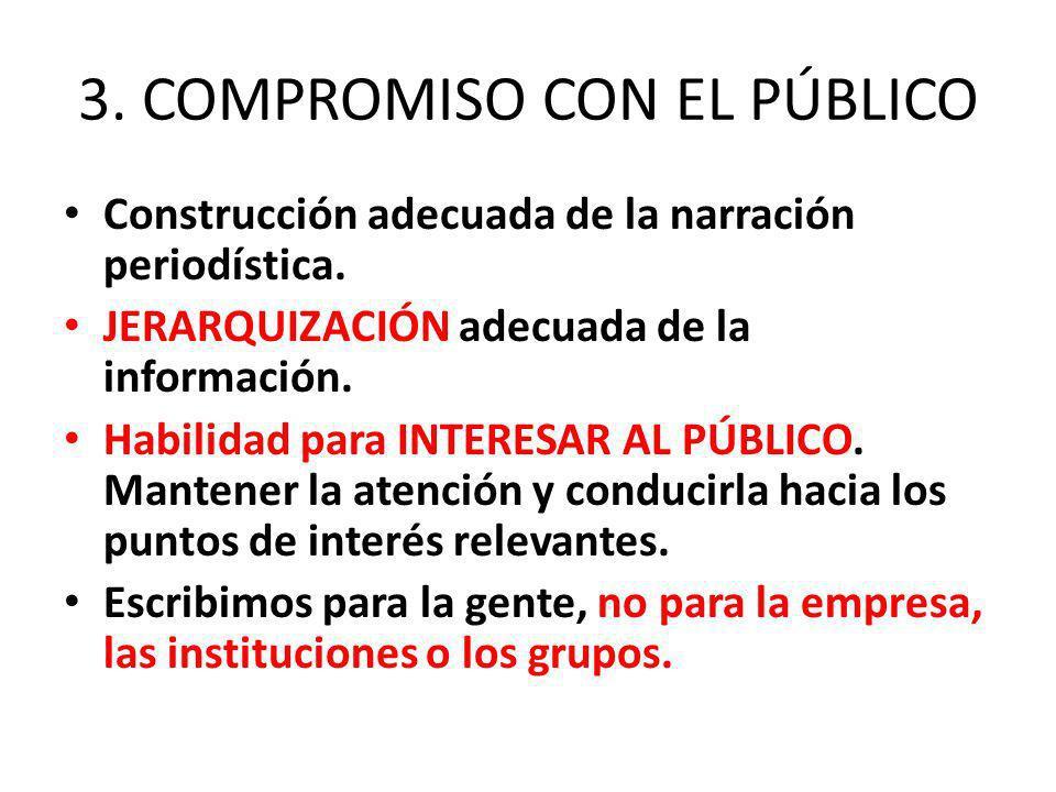 3. COMPROMISO CON EL PÚBLICO Construcción adecuada de la narración periodística. JERARQUIZACIÓN adecuada de la información. Habilidad para INTERESAR A