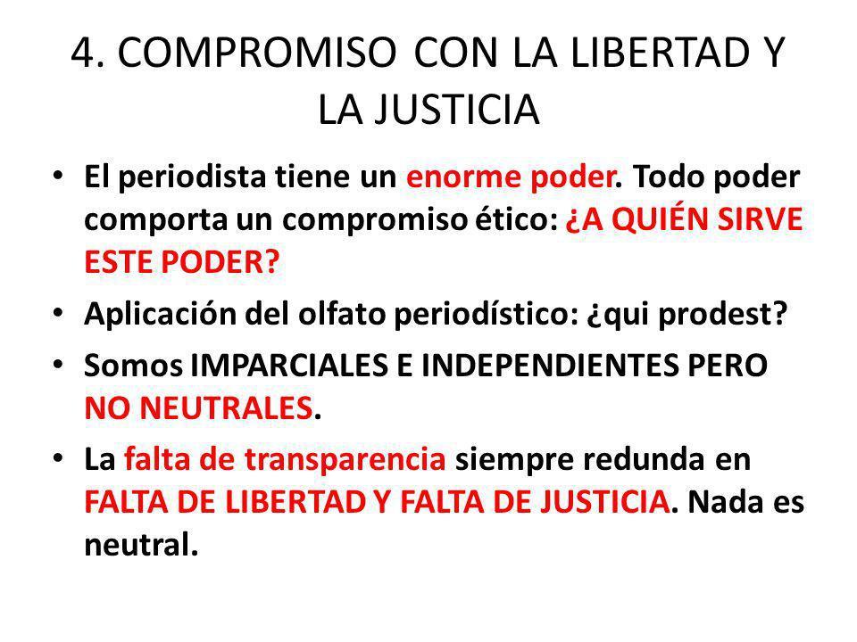 4. COMPROMISO CON LA LIBERTAD Y LA JUSTICIA El periodista tiene un enorme poder. Todo poder comporta un compromiso ético: ¿A QUIÉN SIRVE ESTE PODER? A