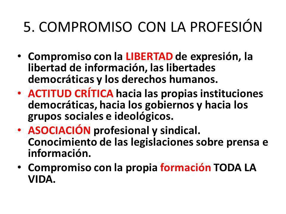 5. COMPROMISO CON LA PROFESIÓN Compromiso con la LIBERTAD de expresión, la libertad de información, las libertades democráticas y los derechos humanos