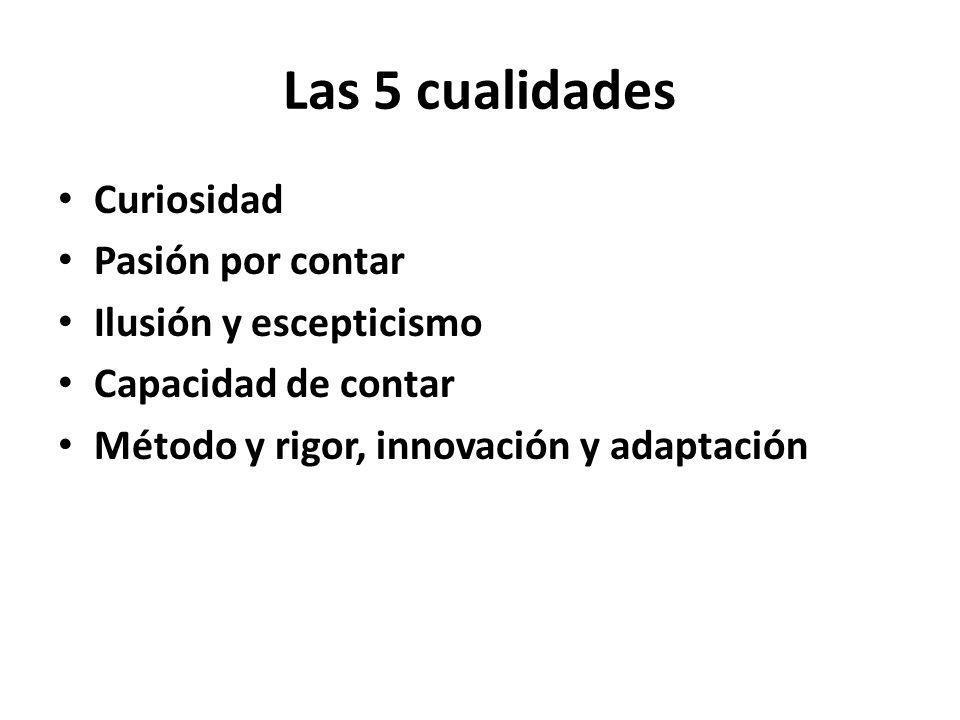 Las 5 cualidades Curiosidad Pasión por contar Ilusión y escepticismo Capacidad de contar Método y rigor, innovación y adaptación