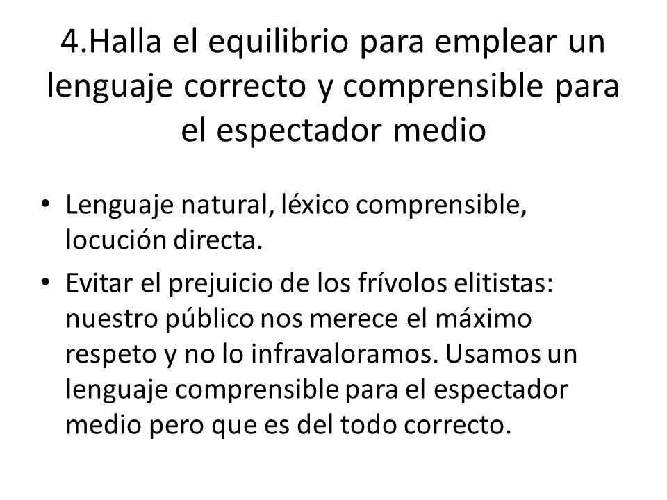 4.Halla el equilibrio para emplear un lenguaje correcto y comprensible para el espectador medio Lenguaje natural, léxico comprensible, locución direct