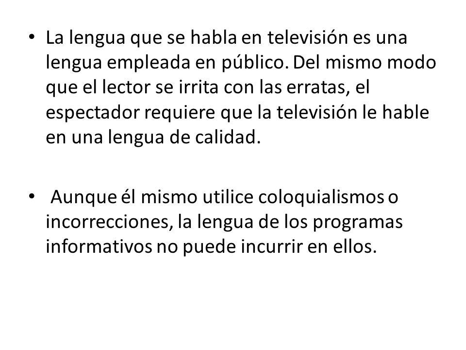 La lengua que se habla en televisión es una lengua empleada en público. Del mismo modo que el lector se irrita con las erratas, el espectador requiere