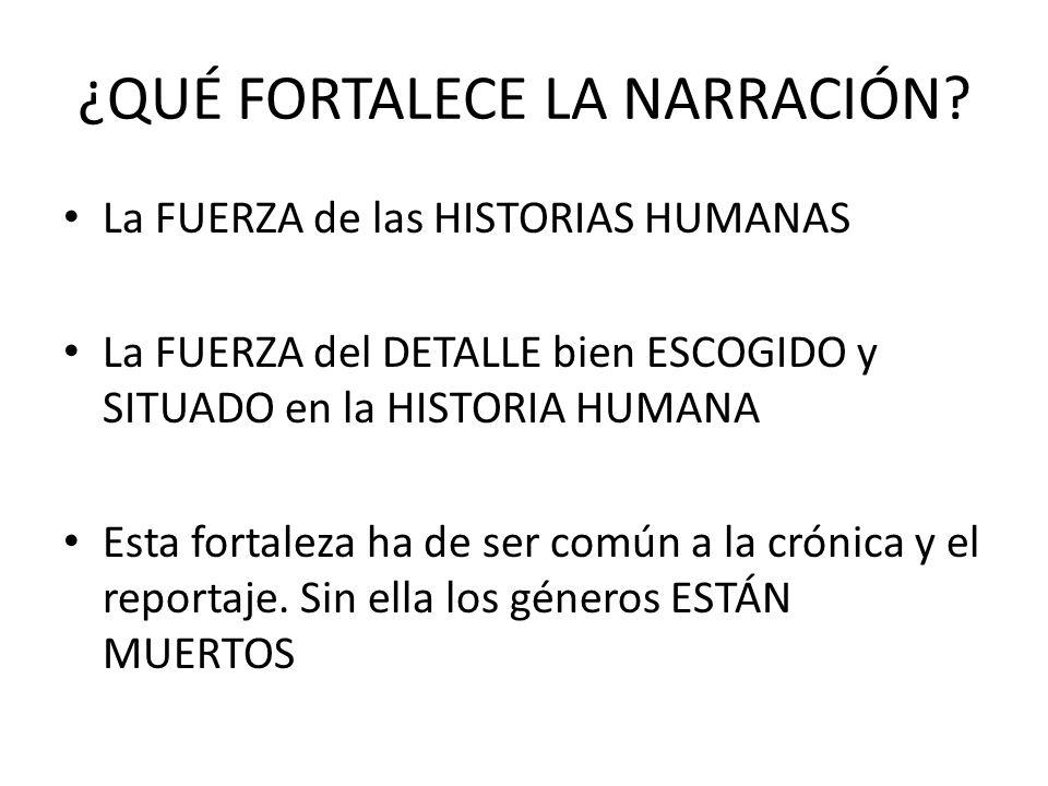¿QUÉ FORTALECE LA NARRACIÓN? La FUERZA de las HISTORIAS HUMANAS La FUERZA del DETALLE bien ESCOGIDO y SITUADO en la HISTORIA HUMANA Esta fortaleza ha