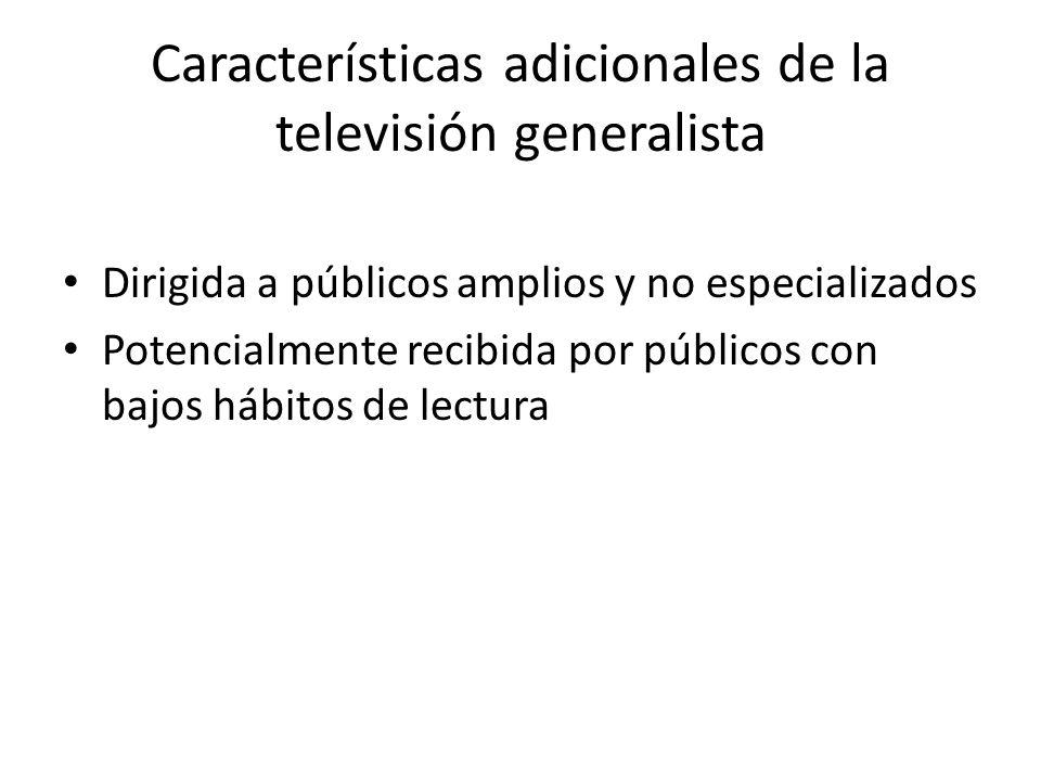 Características adicionales de la televisión generalista Dirigida a públicos amplios y no especializados Potencialmente recibida por públicos con bajo