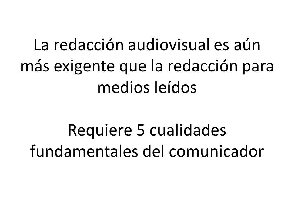 La redacción audiovisual es aún más exigente que la redacción para medios leídos Requiere 5 cualidades fundamentales del comunicador
