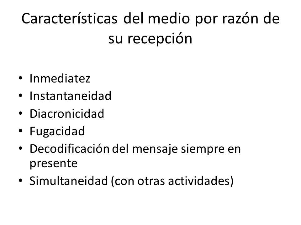 Características del medio por razón de su recepción Inmediatez Instantaneidad Diacronicidad Fugacidad Decodificación del mensaje siempre en presente S