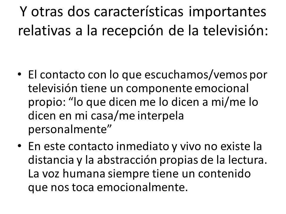 Y otras dos características importantes relativas a la recepción de la televisión: El contacto con lo que escuchamos/vemos por televisión tiene un componente emocional propio: lo que dicen me lo dicen a mi/me lo dicen en mi casa/me interpela personalmente En este contacto inmediato y vivo no existe la distancia y la abstracción propias de la lectura.