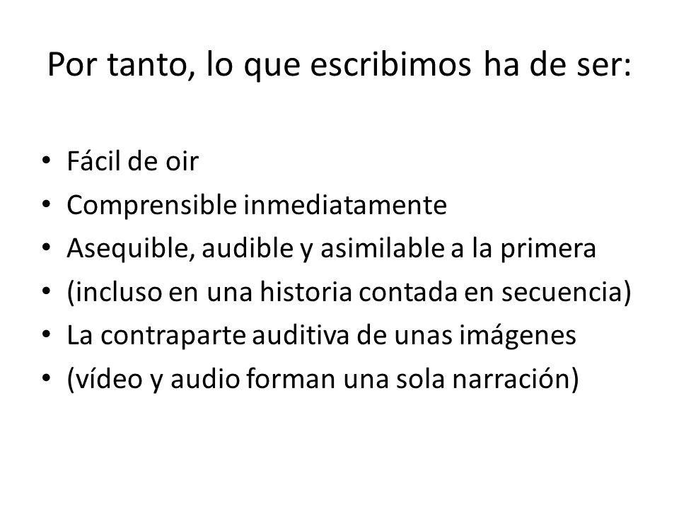 Por tanto, lo que escribimos ha de ser: Fácil de oir Comprensible inmediatamente Asequible, audible y asimilable a la primera (incluso en una historia contada en secuencia) La contraparte auditiva de unas imágenes (vídeo y audio forman una sola narración)