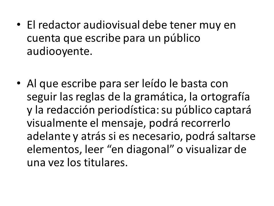 El redactor audiovisual debe tener muy en cuenta que escribe para un público audiooyente. Al que escribe para ser leído le basta con seguir las reglas