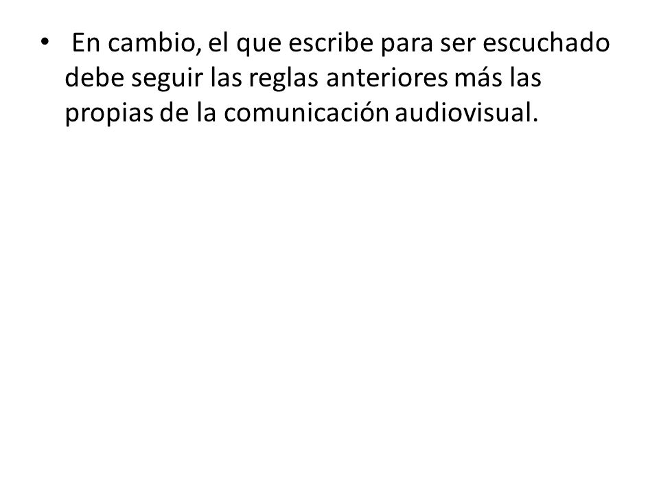 En cambio, el que escribe para ser escuchado debe seguir las reglas anteriores más las propias de la comunicación audiovisual.