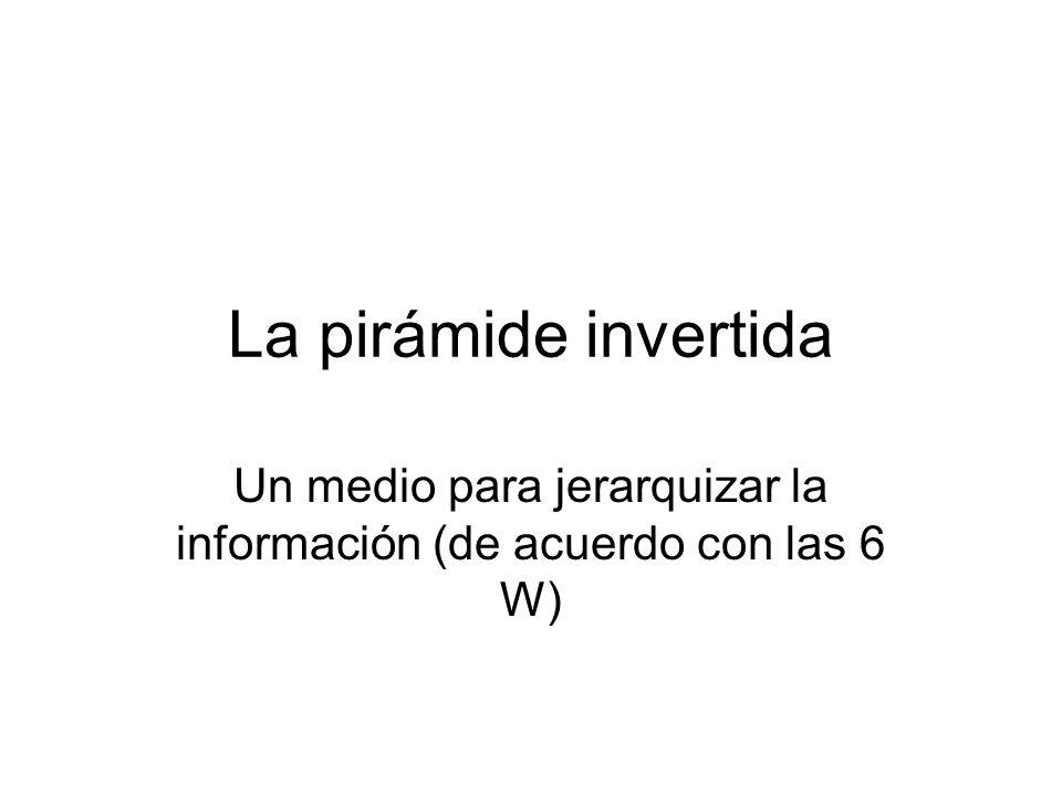 La pirámide invertida También es un método para redactar la información de modo que su estructura responda a las exigencias de –Imparcialidad –Claridad –Sentido directo