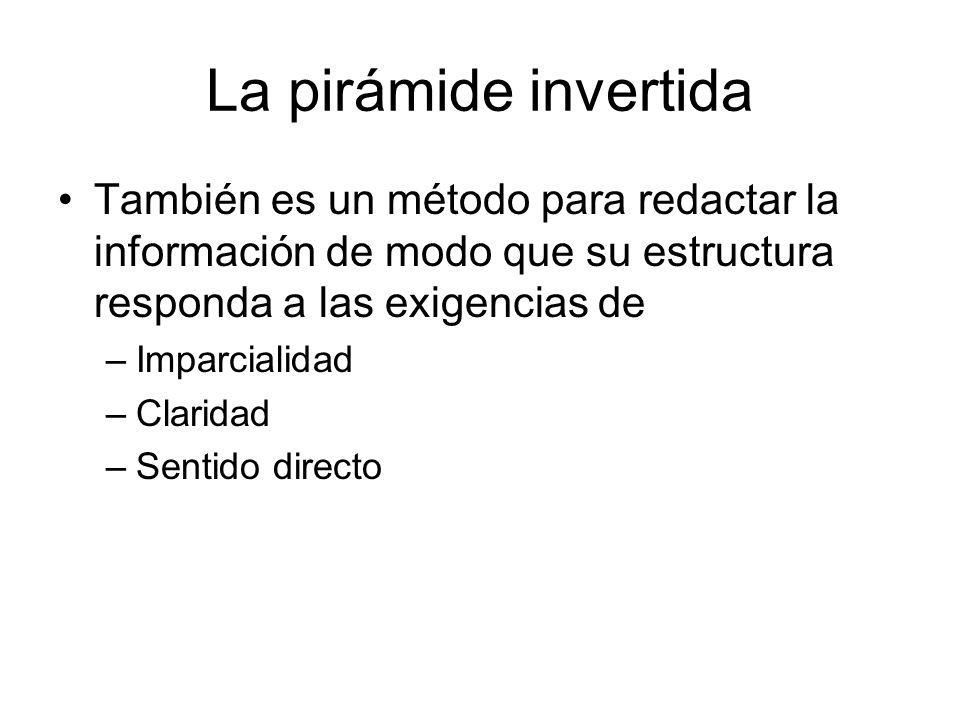 La pirámide invertida También es un método para redactar la información de modo que su estructura responda a las exigencias de –Imparcialidad –Clarida