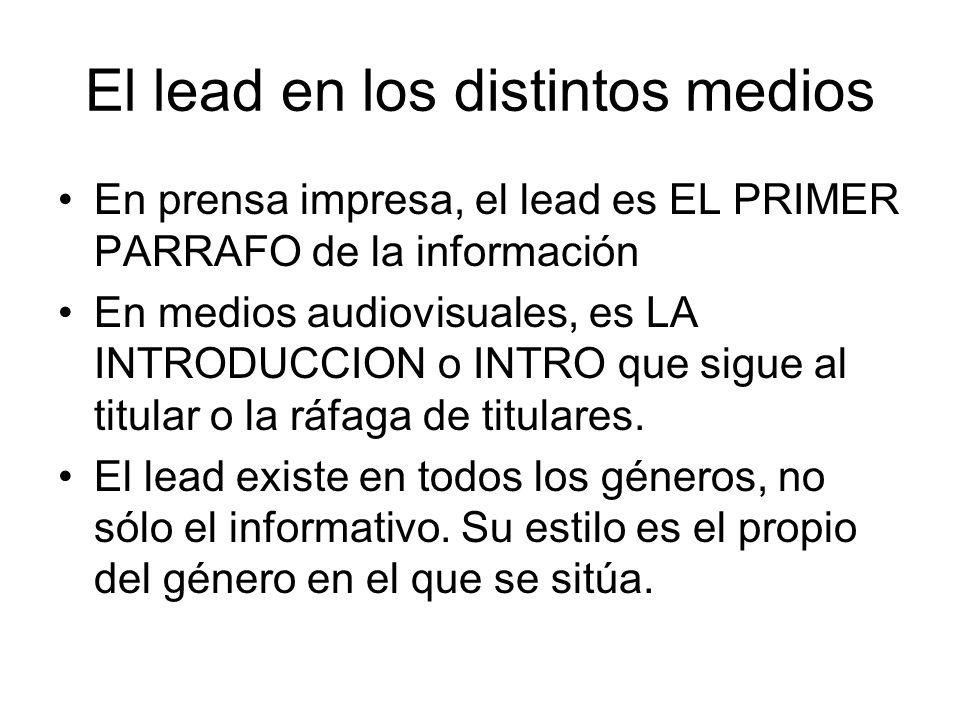 El lead en los distintos medios En prensa impresa, el lead es EL PRIMER PARRAFO de la información En medios audiovisuales, es LA INTRODUCCION o INTRO