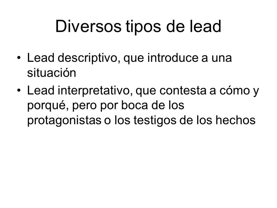 Diversos tipos de lead Lead descriptivo, que introduce a una situación Lead interpretativo, que contesta a cómo y porqué, pero por boca de los protago