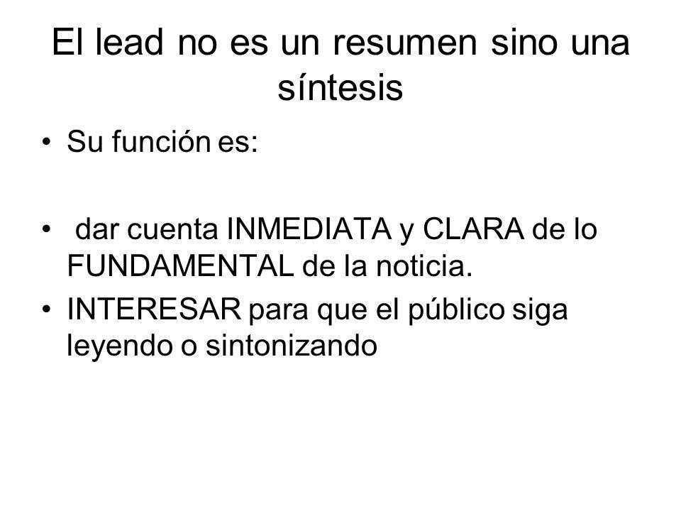 El lead no es un resumen sino una síntesis Su función es: dar cuenta INMEDIATA y CLARA de lo FUNDAMENTAL de la noticia. INTERESAR para que el público
