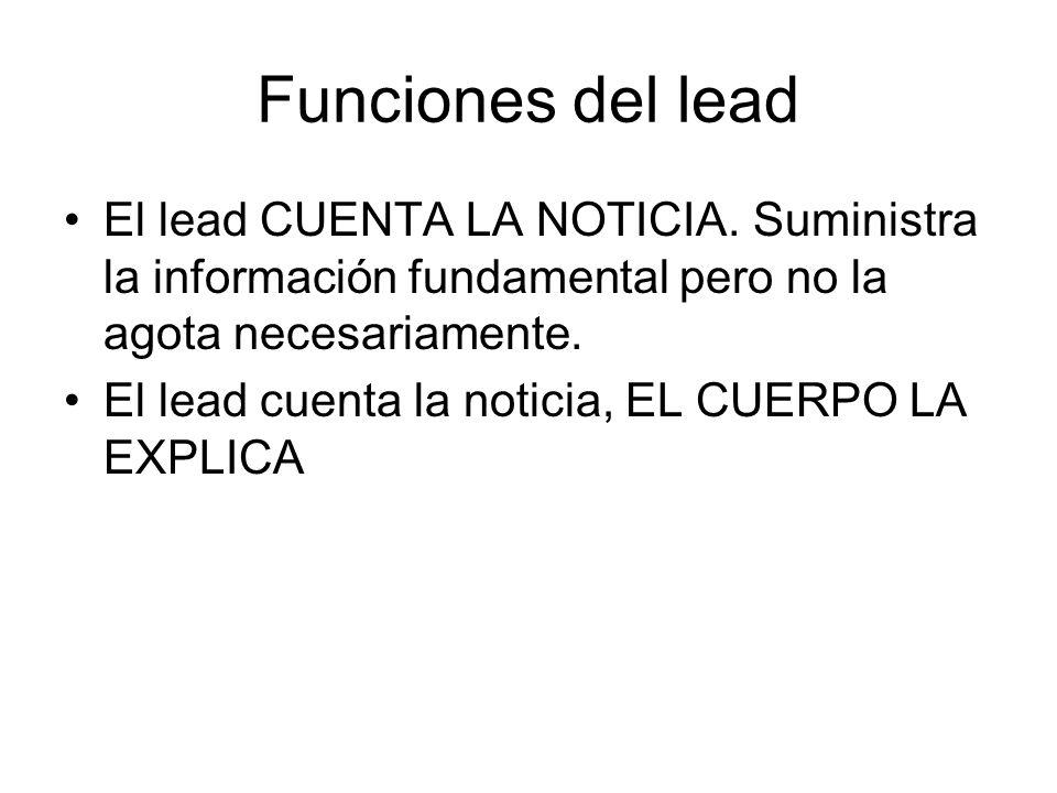 Funciones del lead El lead CUENTA LA NOTICIA. Suministra la información fundamental pero no la agota necesariamente. El lead cuenta la noticia, EL CUE