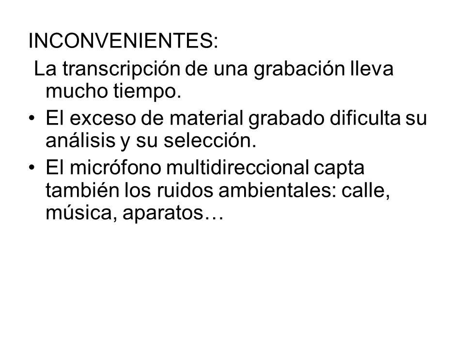 INCONVENIENTES: La transcripción de una grabación lleva mucho tiempo. El exceso de material grabado dificulta su análisis y su selección. El micrófono