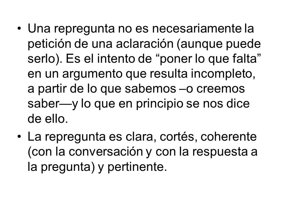 Una repregunta no es necesariamente la petición de una aclaración (aunque puede serlo). Es el intento de poner lo que falta en un argumento que result
