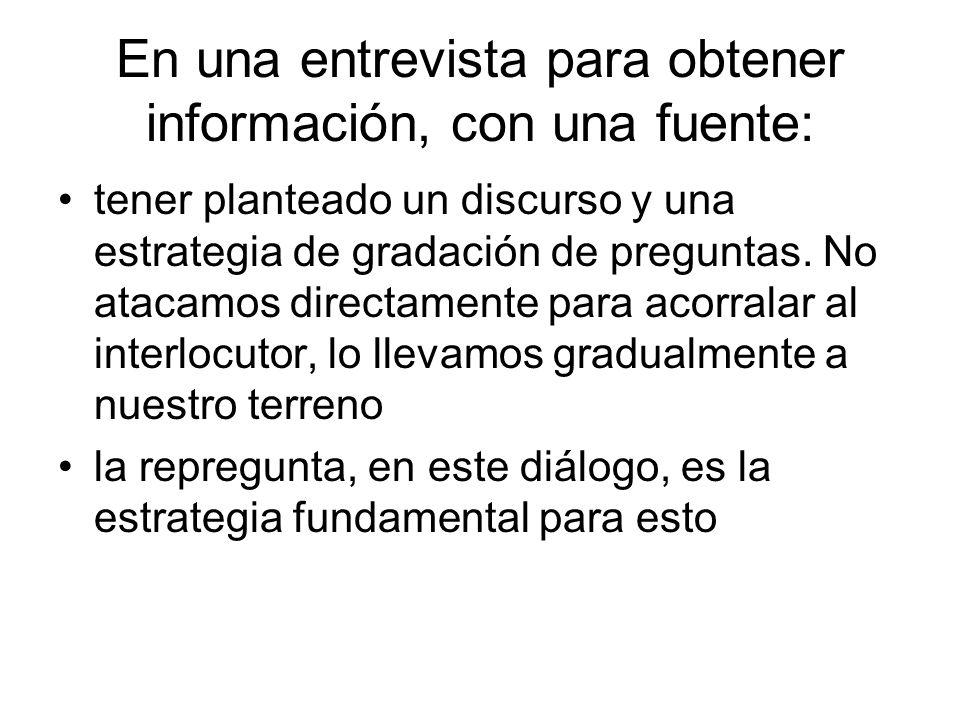 En una entrevista para obtener información, con una fuente: tener planteado un discurso y una estrategia de gradación de preguntas. No atacamos direct