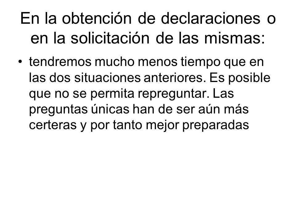 En la obtención de declaraciones o en la solicitación de las mismas: tendremos mucho menos tiempo que en las dos situaciones anteriores. Es posible qu
