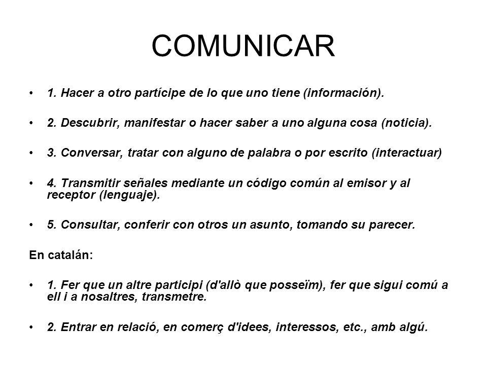 COMUNICAR 1. Hacer a otro partícipe de lo que uno tiene (información). 2. Descubrir, manifestar o hacer saber a uno alguna cosa (noticia). 3. Conversa