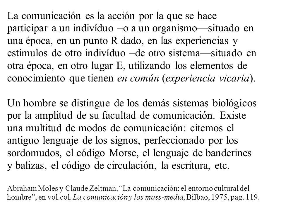 La comunicación es la acción por la que se hace participar a un indivíduo –o a un organismosituado en una época, en un punto R dado, en las experienci