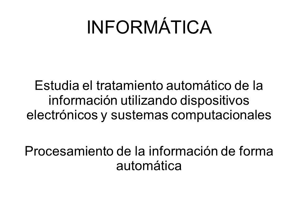 INFORMÁTICA Estudia el tratamiento automático de la información utilizando dispositivos electrónicos y sustemas computacionales Procesamiento de la in