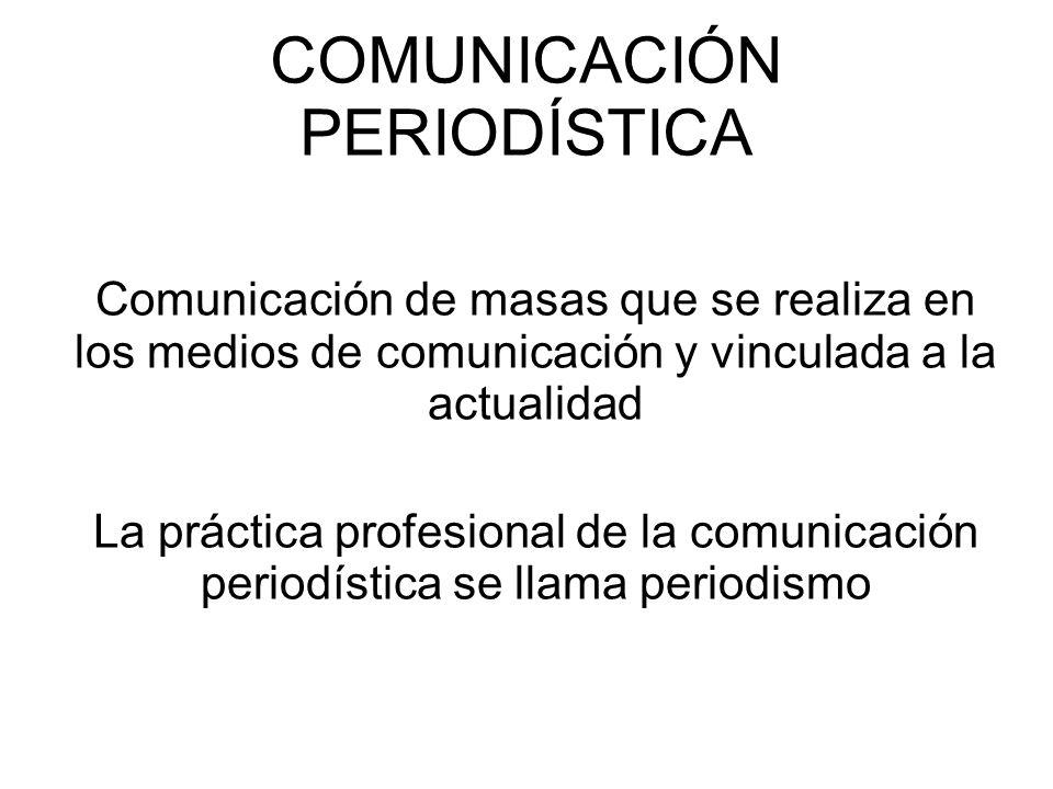 COMUNICACIÓN PERIODÍSTICA Comunicación de masas que se realiza en los medios de comunicación y vinculada a la actualidad La práctica profesional de la