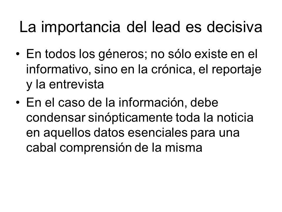 La importancia del lead es decisiva En todos los géneros; no sólo existe en el informativo, sino en la crónica, el reportaje y la entrevista En el cas