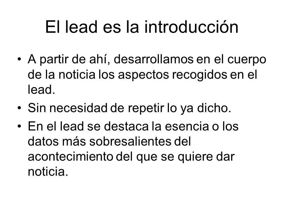El lead es la introducción A partir de ahí, desarrollamos en el cuerpo de la noticia los aspectos recogidos en el lead. Sin necesidad de repetir lo ya