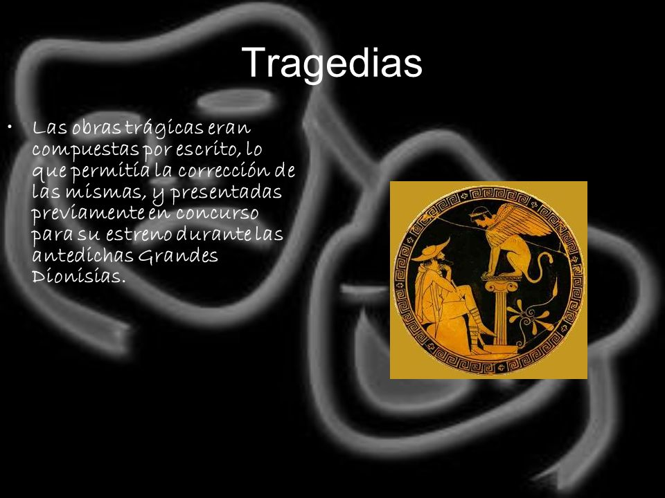 Tragedias Las obras trágicas eran compuestas por escrito, lo que permitía la corrección de las mismas, y presentadas previamente en concurso para su e