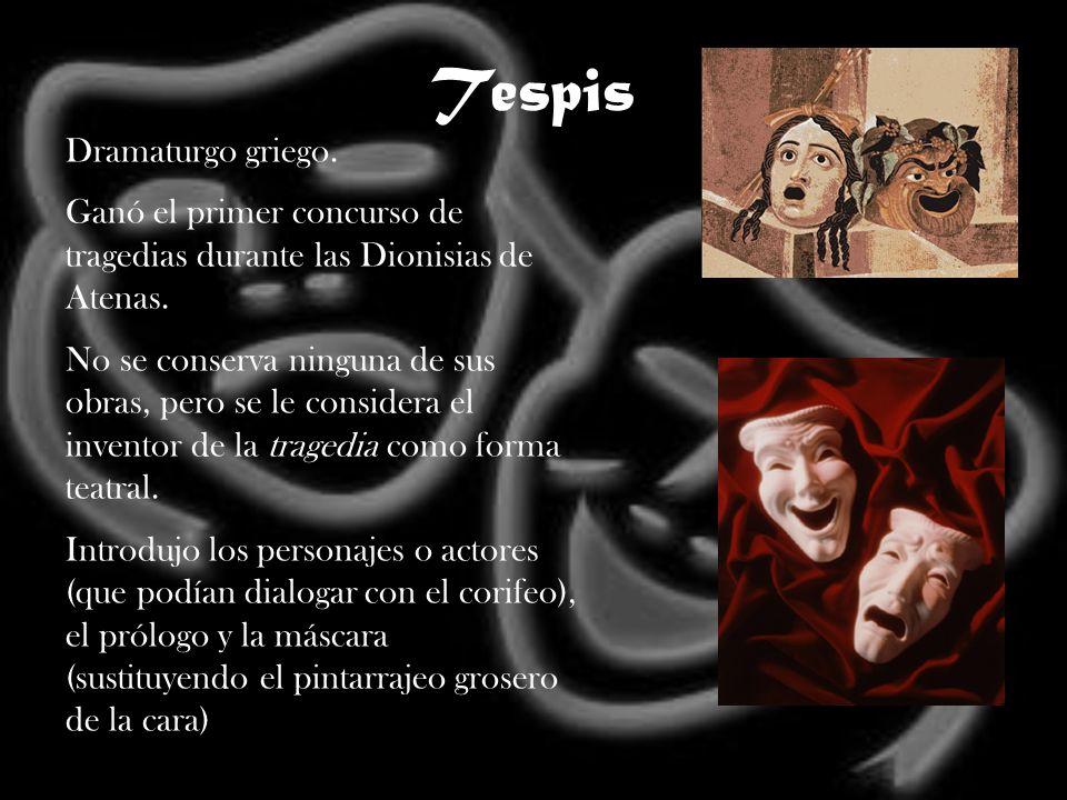 Tespis Dramaturgo griego. Ganó el primer concurso de tragedias durante las Dionisias de Atenas. No se conserva ninguna de sus obras, pero se le consid