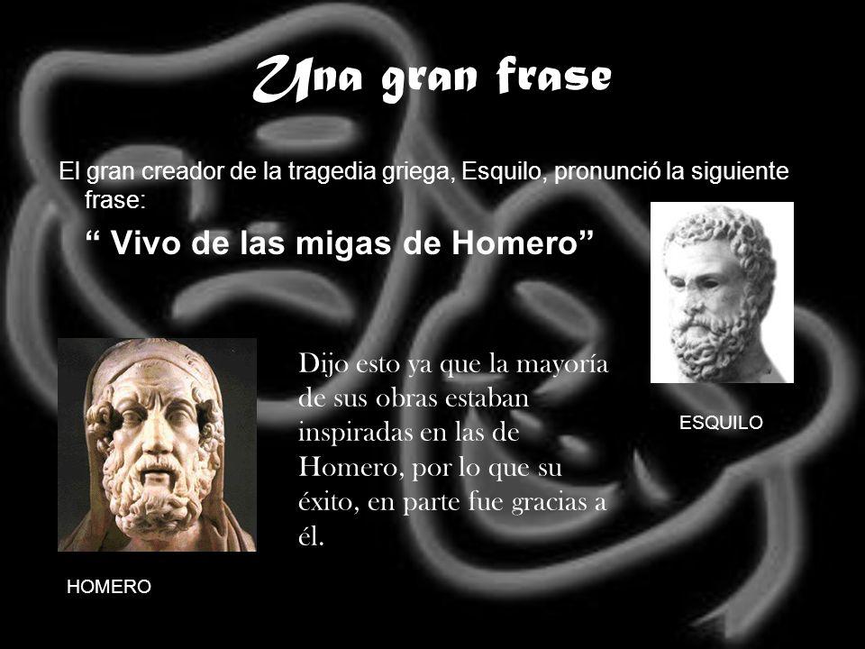 Una gran frase El gran creador de la tragedia griega, Esquilo, pronunció la siguiente frase: Vivo de las migas de Homero HOMERO ESQUILO Dijo esto ya q