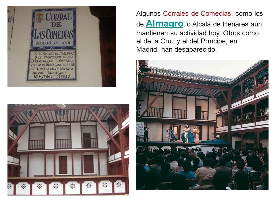 Algunos Corrales de Comedias, como los de Almagro, o Alcalá de Henares aún mantienen su actividad hoy. Otros como el de la Cruz y el del Príncipe, en