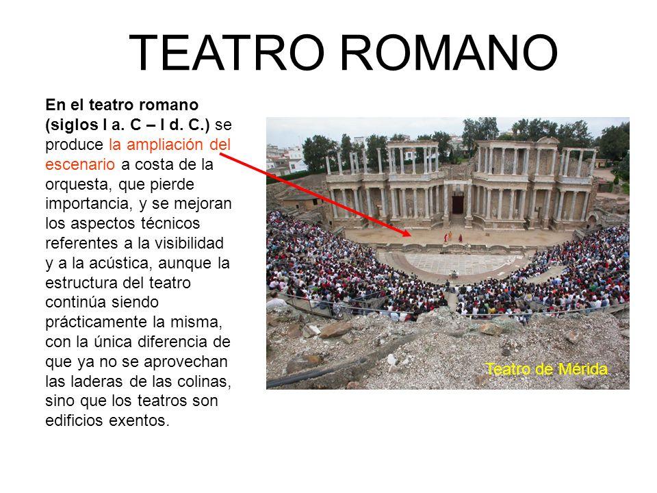 En el teatro romano (siglos I a. C – I d. C.) se produce la ampliación del escenario a costa de la orquesta, que pierde importancia, y se mejoran los