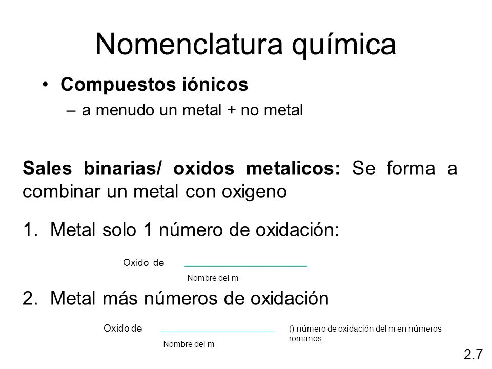 Nomenclatura química Compuestos iónicos –a menudo un metal + no metal 2.7 Sales binarias/ oxidos metalicos: Se forma a combinar un metal con oxigeno 1