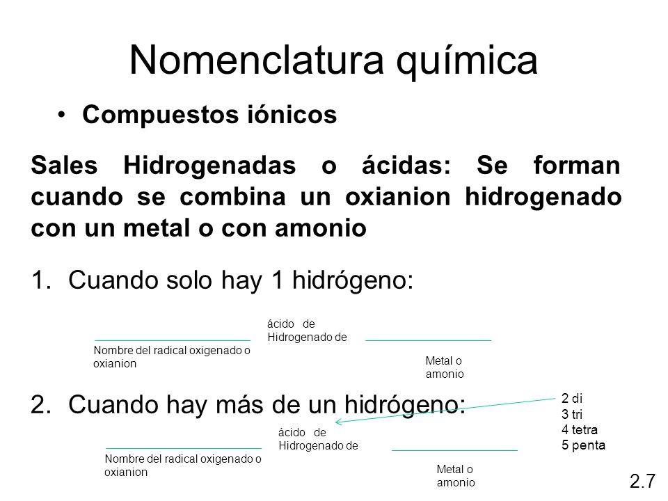 Nomenclatura química Compuestos iónicos 2.7 Sales Hidrogenadas o ácidas: Se forman cuando se combina un oxianion hidrogenado con un metal o con amonio