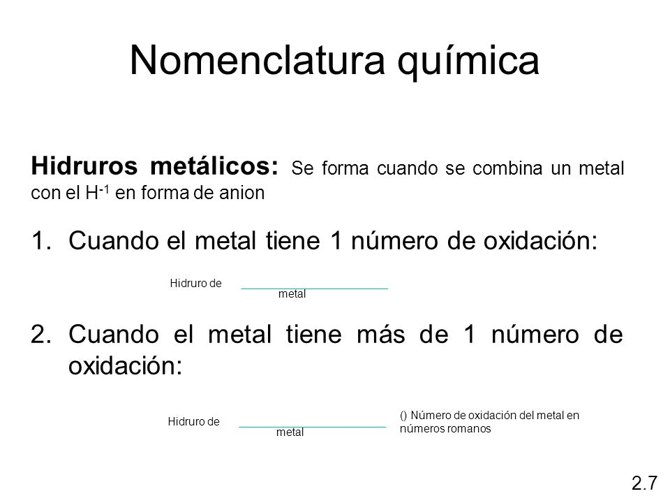 Nomenclatura química 2.7 Hidruros metálicos: Se forma cuando se combina un metal con el H -1 en forma de anion 1.Cuando el metal tiene 1 número de oxi