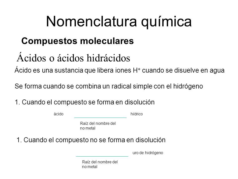Ácidos o ácidos hidrácidos Nomenclatura química Compuestos moleculares Ácido es una sustancia que libera iones H + cuando se disuelve en agua Se forma