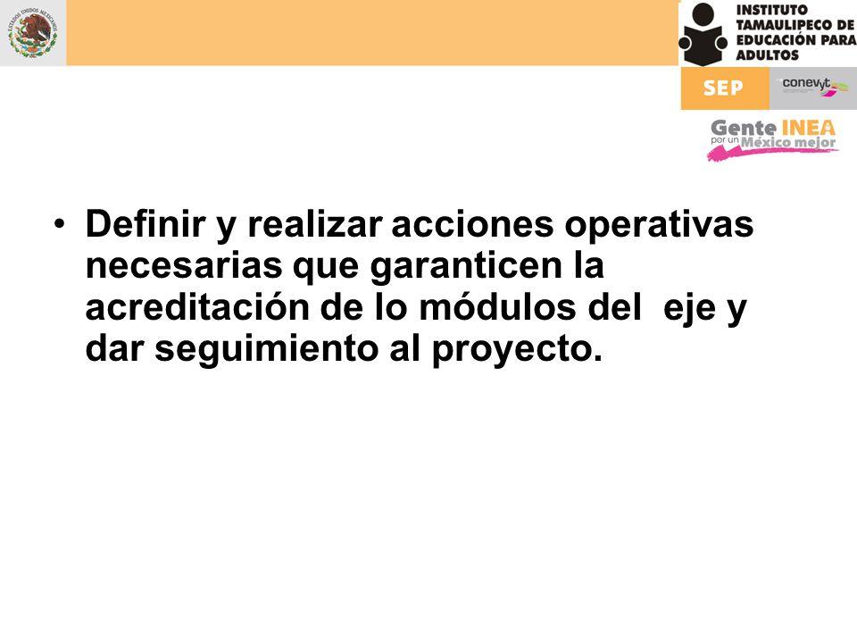 Definir y realizar acciones operativas necesarias que garanticen la acreditación de lo módulos del eje y dar seguimiento al proyecto.